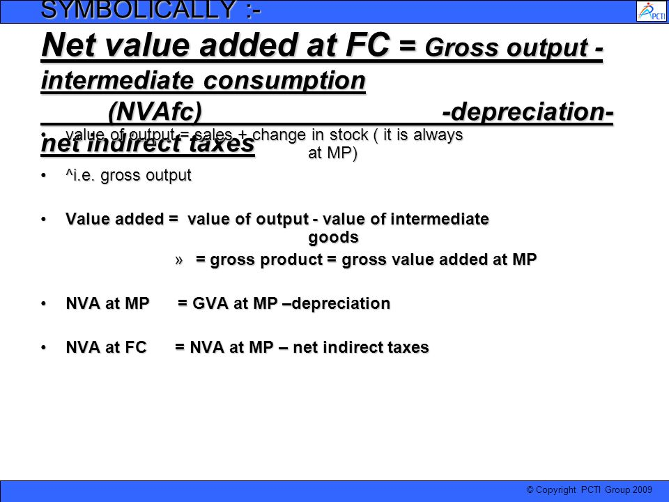 SYMBOLICALLY :- Net value added at FC = Gross output - intermediate consumption (NVAfc) -depreciation-net indirect taxes