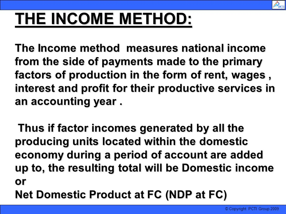 THE INCOME METHOD: The Income method measures national income from the side of payments made to the primary factors of production in the form of rent, wages , interest and profit for their productive services in an accounting year .