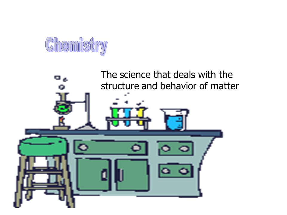 Chemistry The science that deals with the structure and behavior of matter