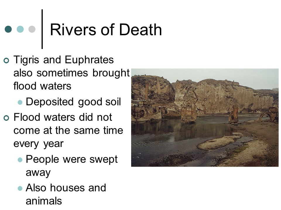 Rivers of Death Tigris and Euphrates also sometimes brought flood waters. Deposited good soil.