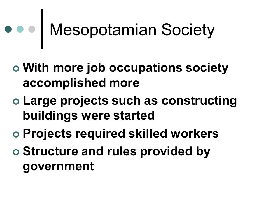 Mesopotamian Society With more job occupations society accomplished more. Large projects such as constructing buildings were started.