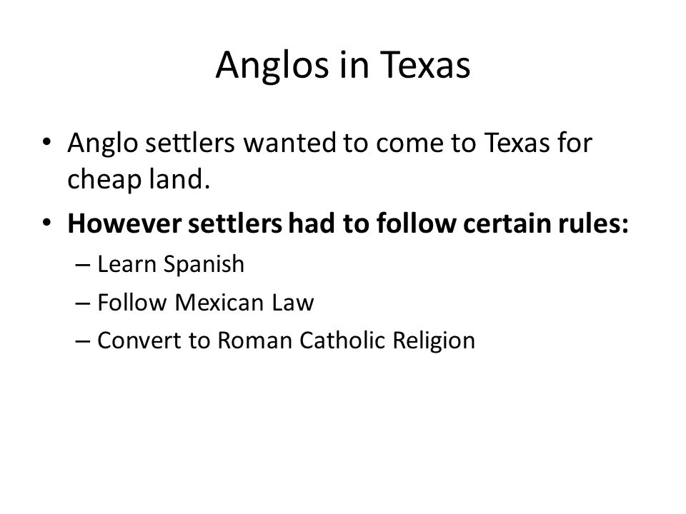 Anglos in Texas Anglo settlers wanted to come to Texas for cheap land.