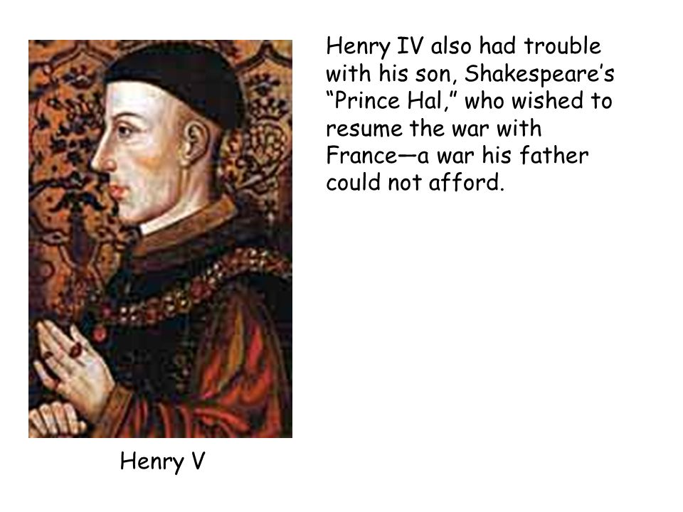 Henry IV also had trouble with his son, Shakespeare's Prince Hal, who wished to resume the war with France—a war his father could not afford.