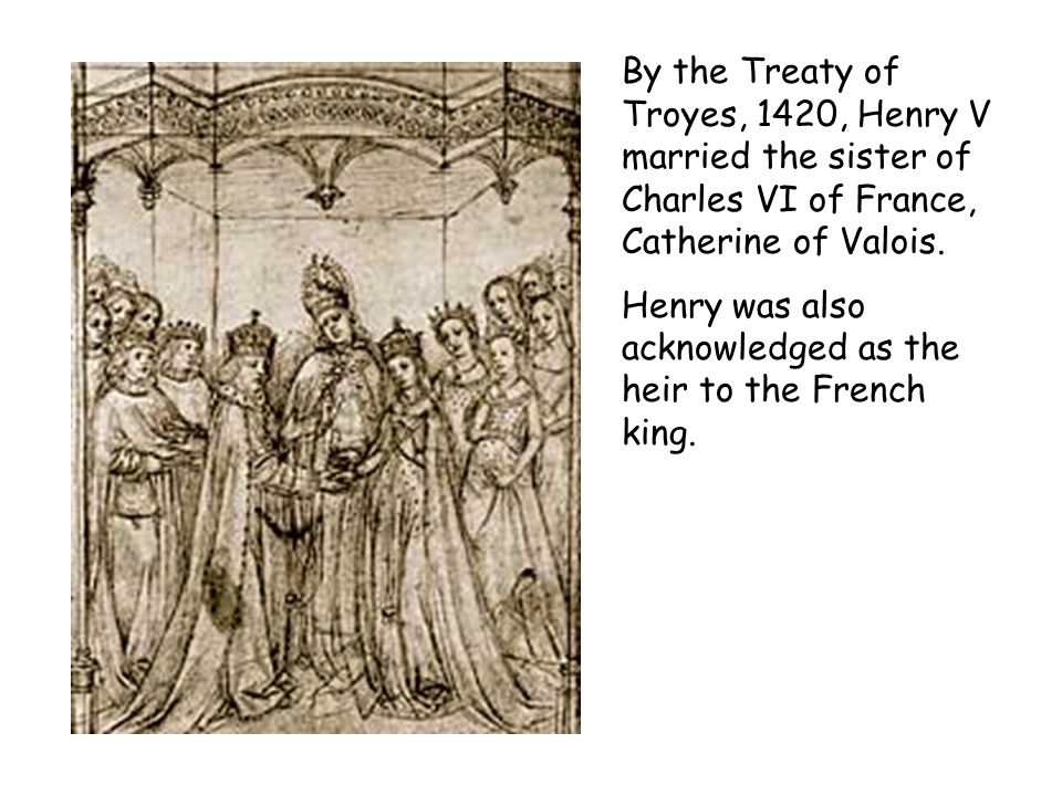 By the Treaty of Troyes, 1420, Henry V married the sister of Charles VI of France, Catherine of Valois.