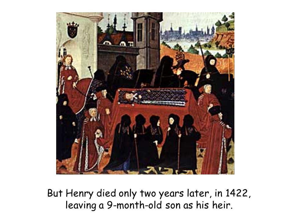But Henry died only two years later, in 1422, leaving a 9-month-old son as his heir.