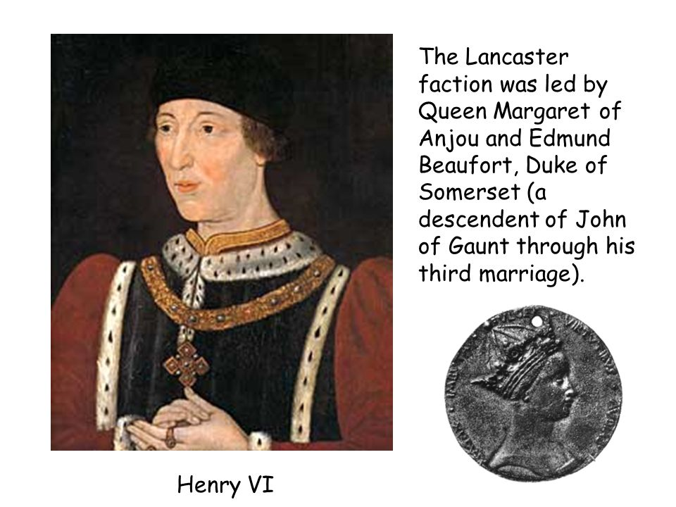 The Lancaster faction was led by Queen Margaret of Anjou and Edmund Beaufort, Duke of Somerset (a descendent of John of Gaunt through his third marriage).
