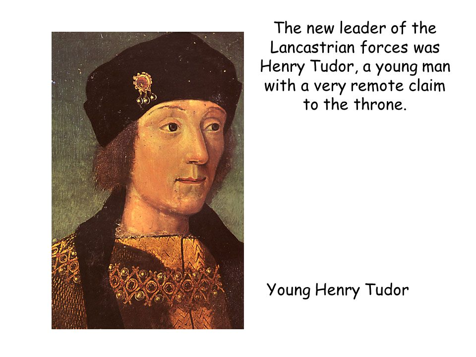The new leader of the Lancastrian forces was Henry Tudor, a young man with a very remote claim to the throne.