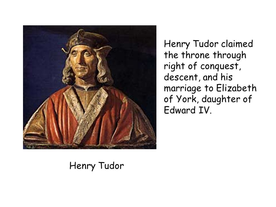 Henry Tudor claimed the throne through right of conquest, descent, and his marriage to Elizabeth of York, daughter of Edward IV.
