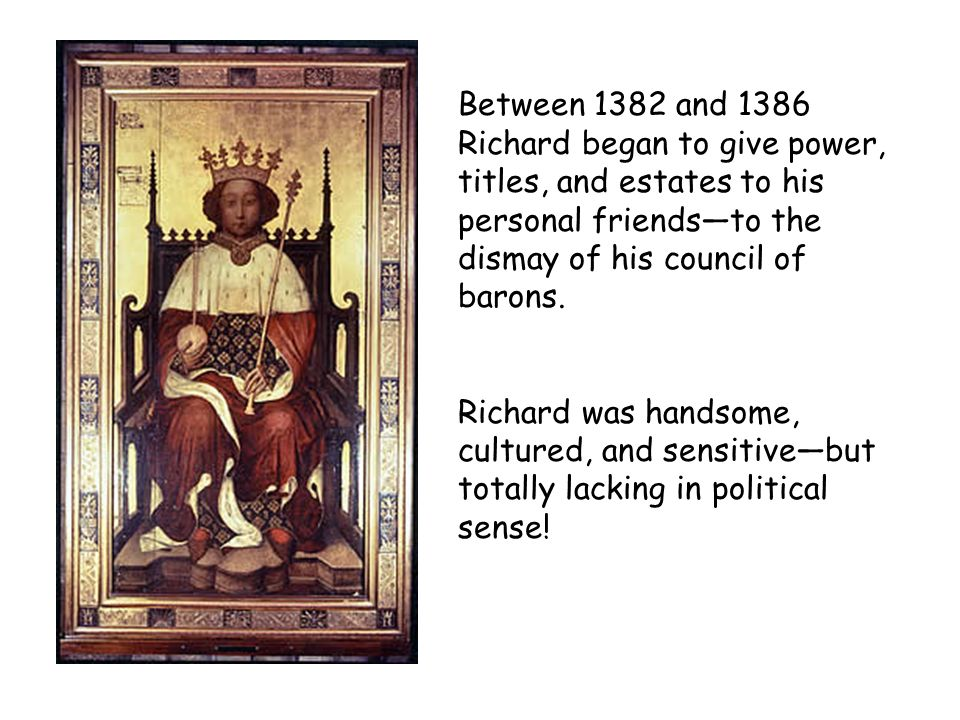 Between 1382 and 1386 Richard began to give power, titles, and estates to his personal friends—to the dismay of his council of barons.