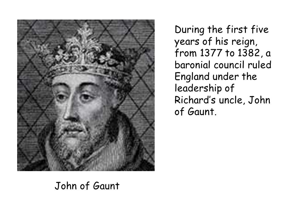 During the first five years of his reign, from 1377 to 1382, a baronial council ruled England under the leadership of Richard's uncle, John of Gaunt.