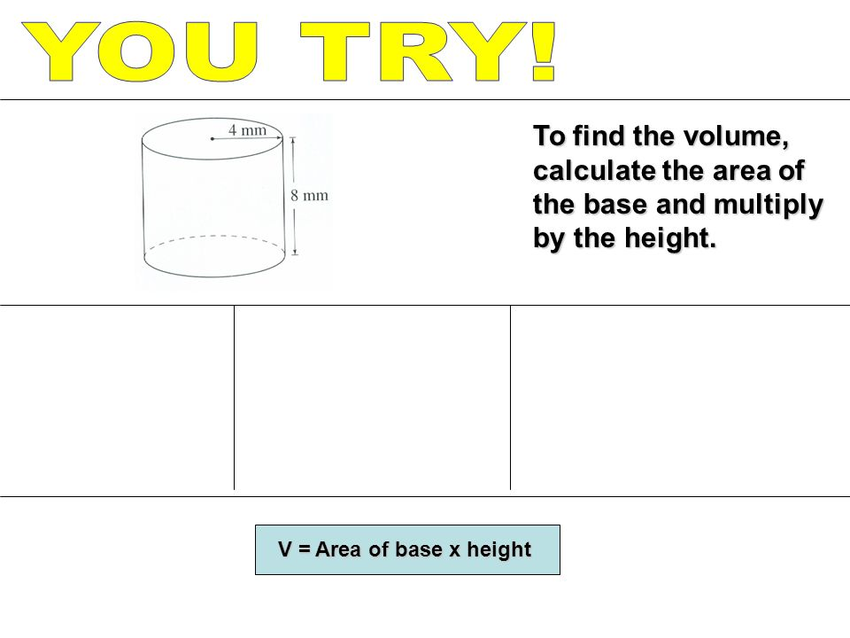 YOU TRY. To find the volume, calculate the area of the base and multiply by the height.
