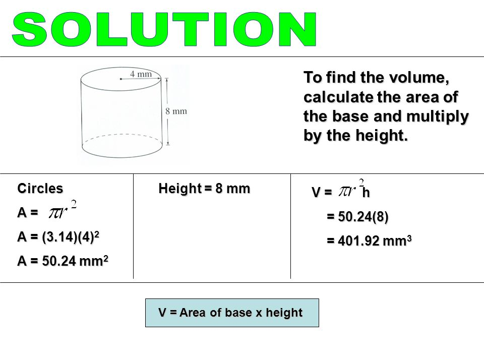 SOLUTION To find the volume, calculate the area of the base and multiply by the height. Circles. A =