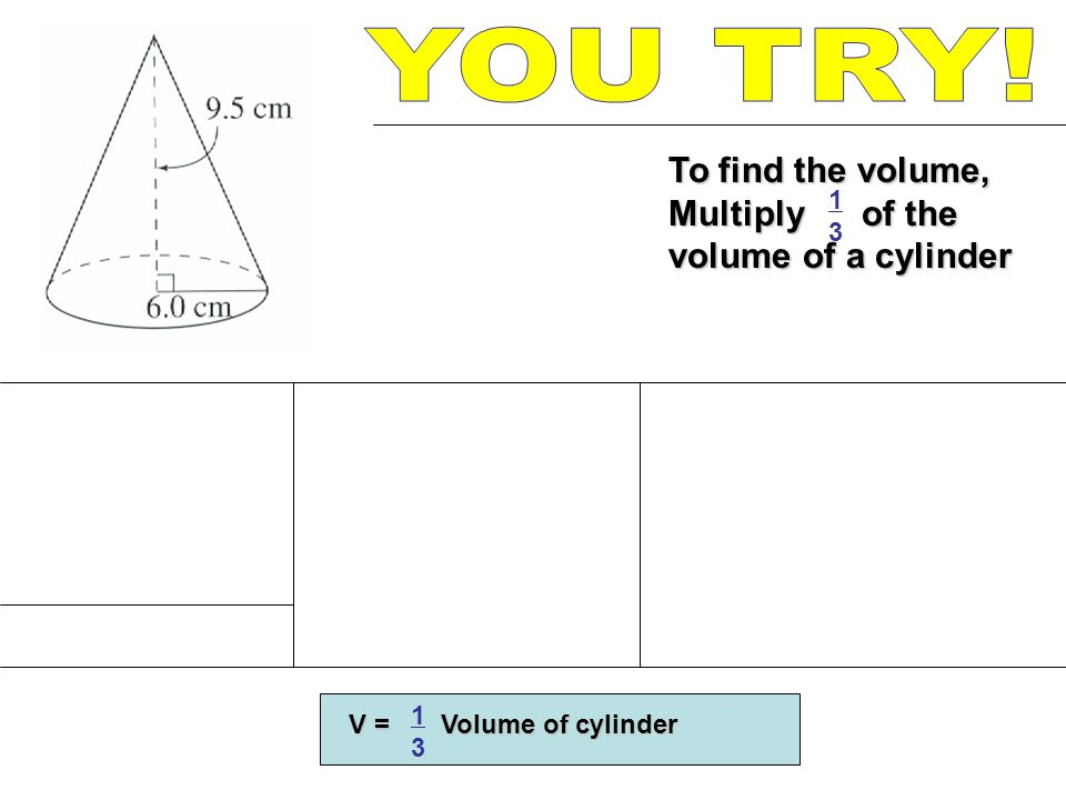 YOU TRY! To find the volume, Multiply of the volume of a cylinder 1 3
