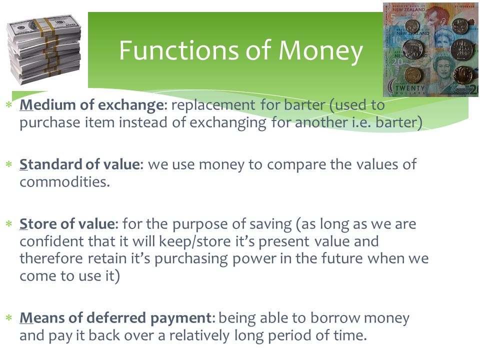 Functions of Money Medium of exchange: replacement for barter (used to purchase item instead of exchanging for another i.e. barter)