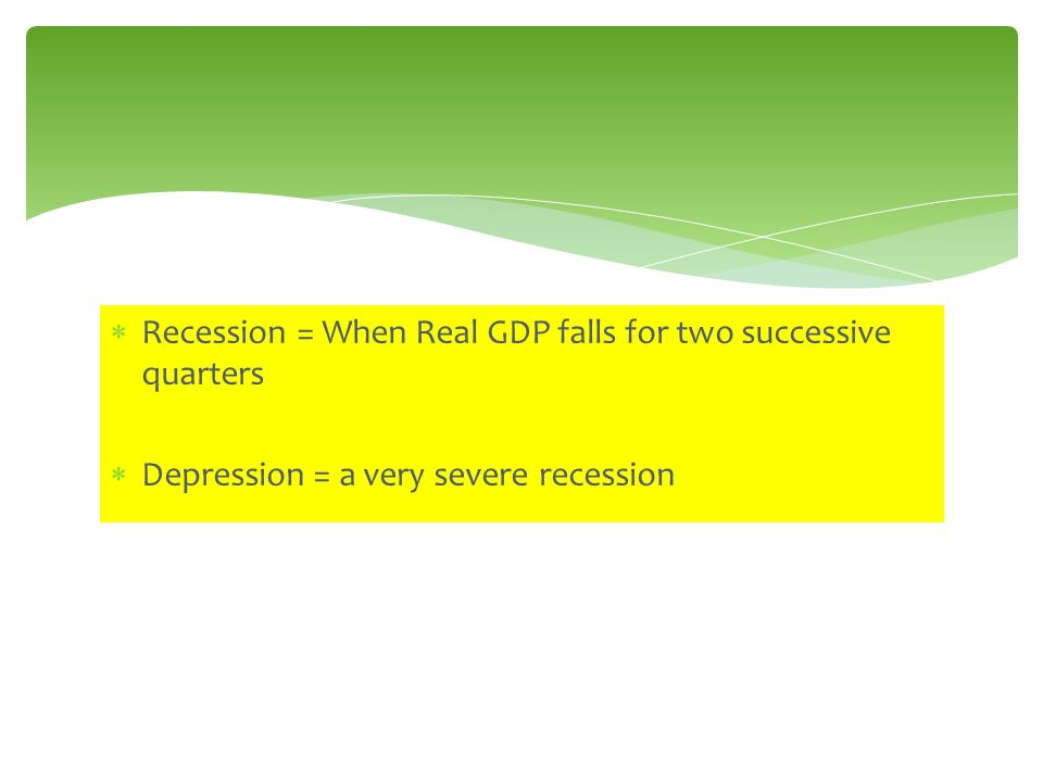 Recession = When Real GDP falls for two successive quarters