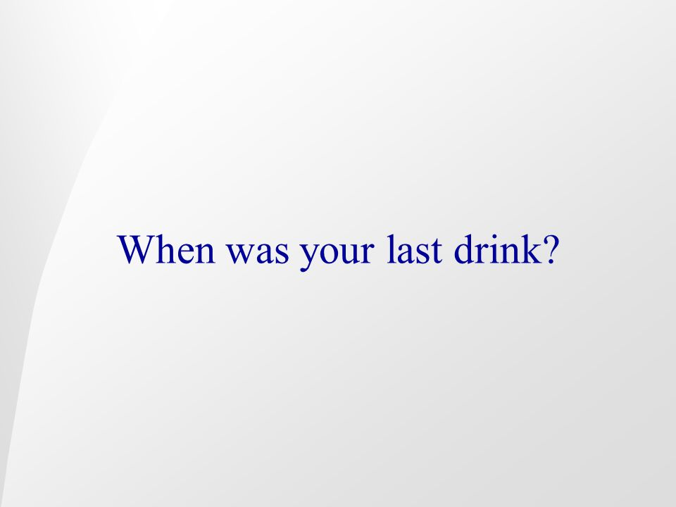 When was your last drink