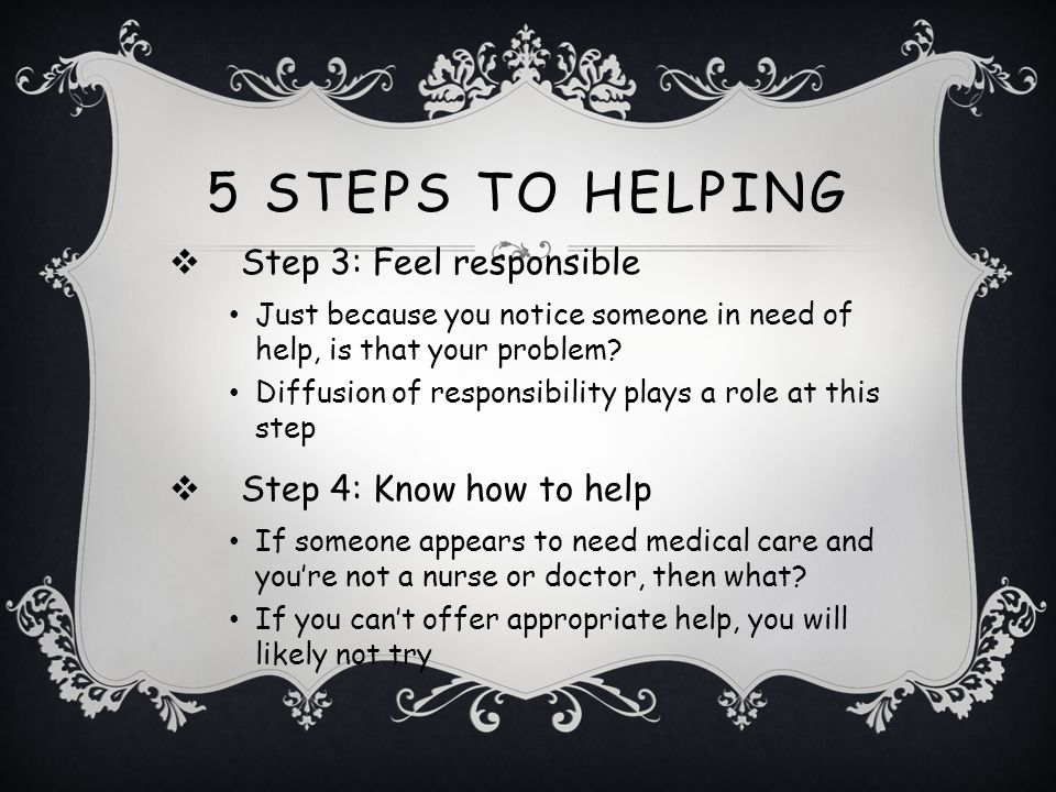 5 Steps to Helping Step 3: Feel responsible Step 4: Know how to help