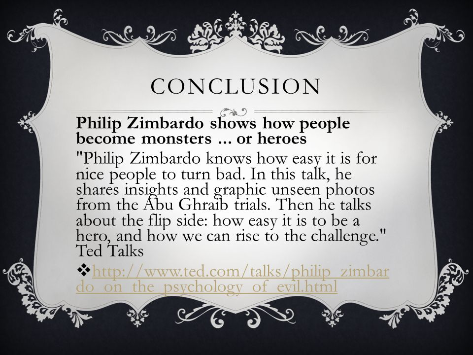 Conclusion Philip Zimbardo shows how people become monsters ... or heroes.
