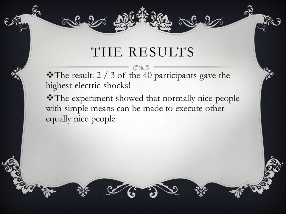 The results The result: 2 / 3 of the 40 participants gave the highest electric shocks!