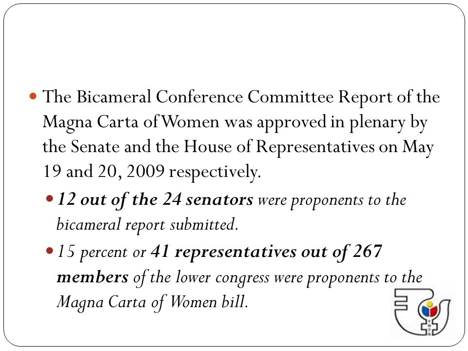 The Bicameral Conference Committee Report of the Magna Carta of Women was approved in plenary by the Senate and the House of Representatives on May 19 and 20, 2009 respectively.