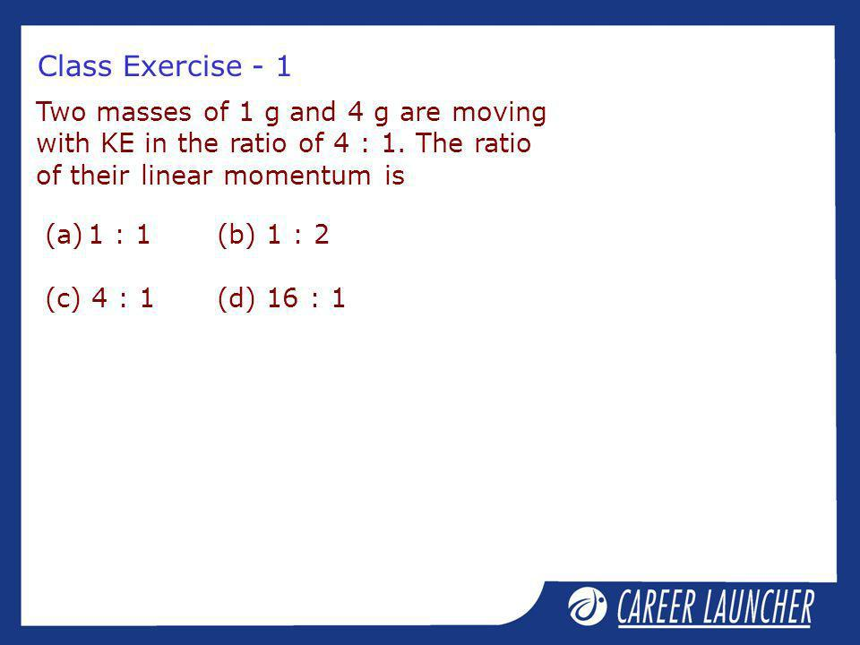 Class Exercise - 1 Two masses of 1 g and 4 g are moving with KE in the ratio of 4 : 1. The ratio of their linear momentum is.
