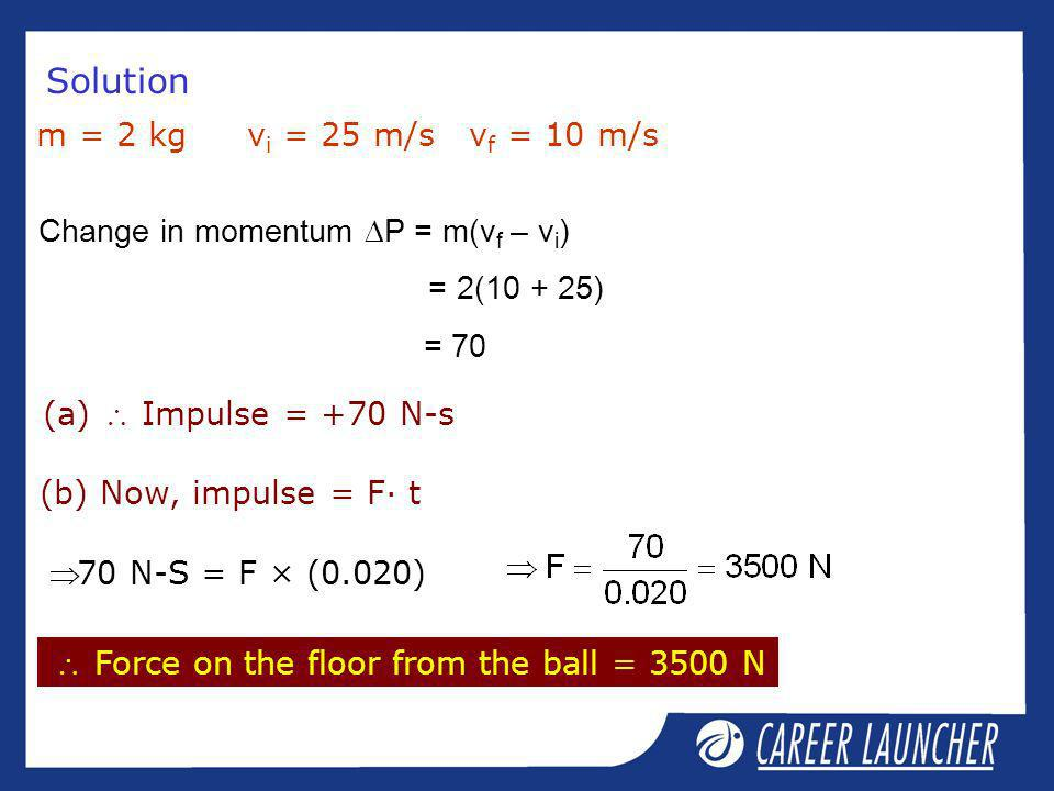Solution m = 2 kg vi = 25 m/s vf = 10 m/s