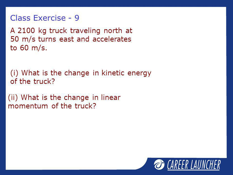 Class Exercise - 9 A 2100 kg truck traveling north at 50 m/s turns east and accelerates to 60 m/s.