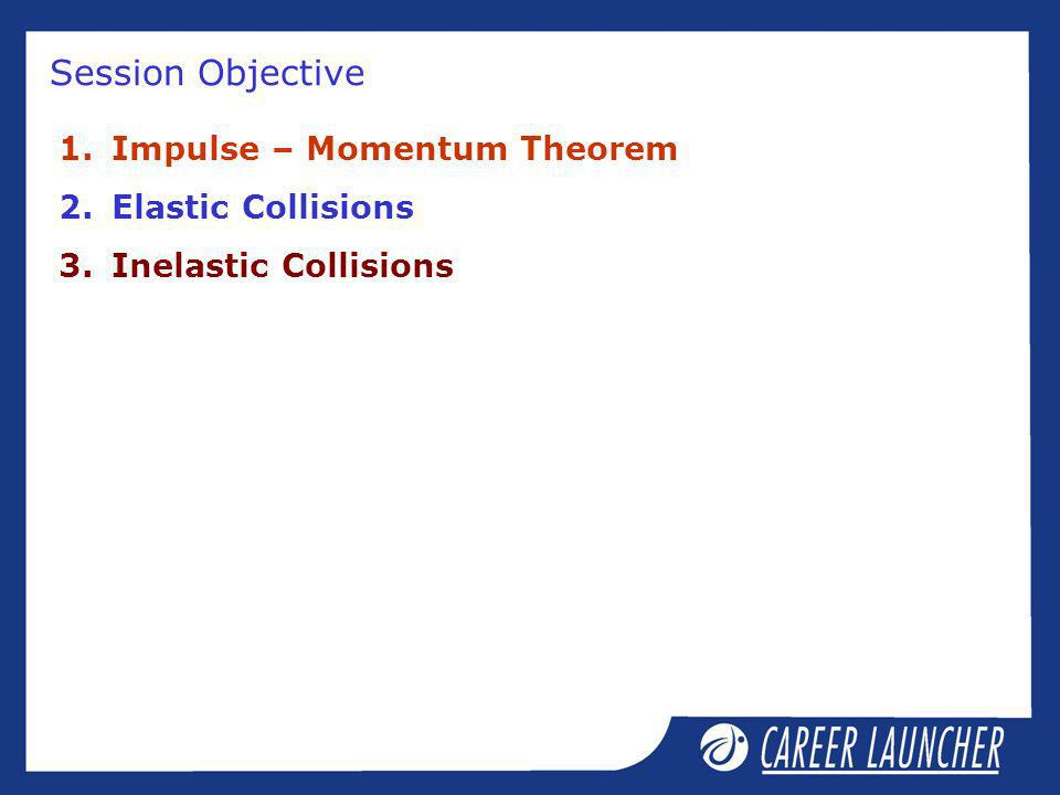 Session Objective Impulse – Momentum Theorem Elastic Collisions