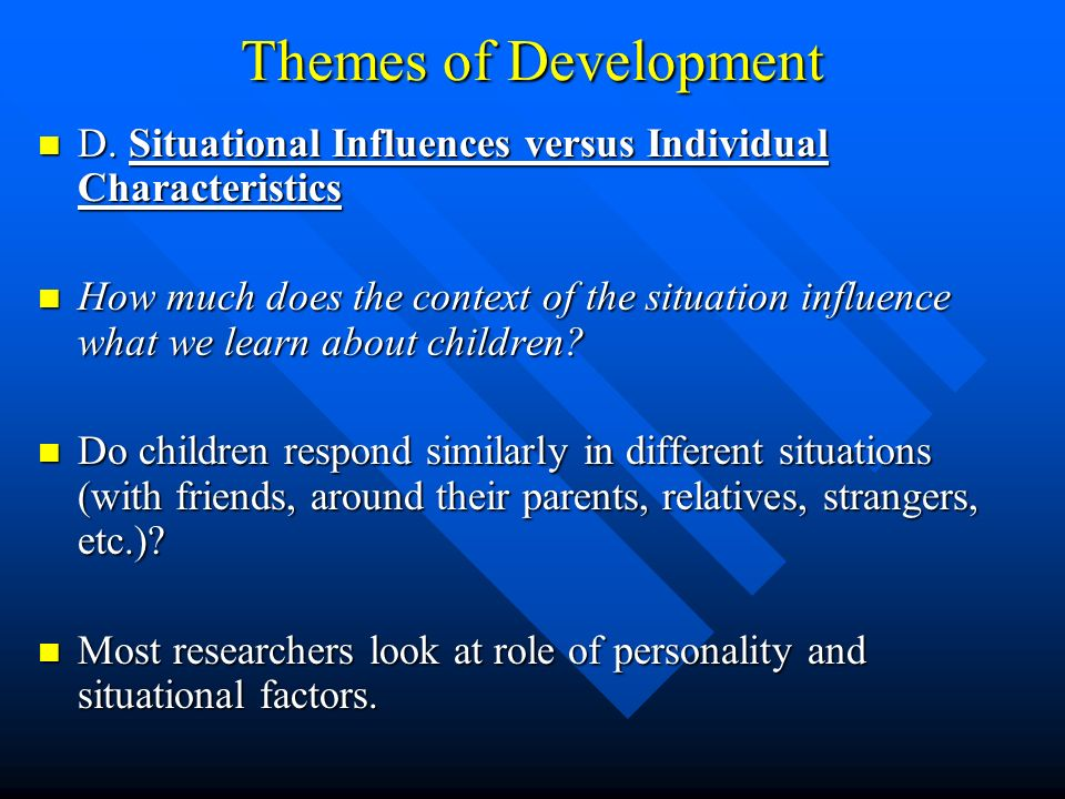 Themes of Development D. Situational Influences versus Individual Characteristics.