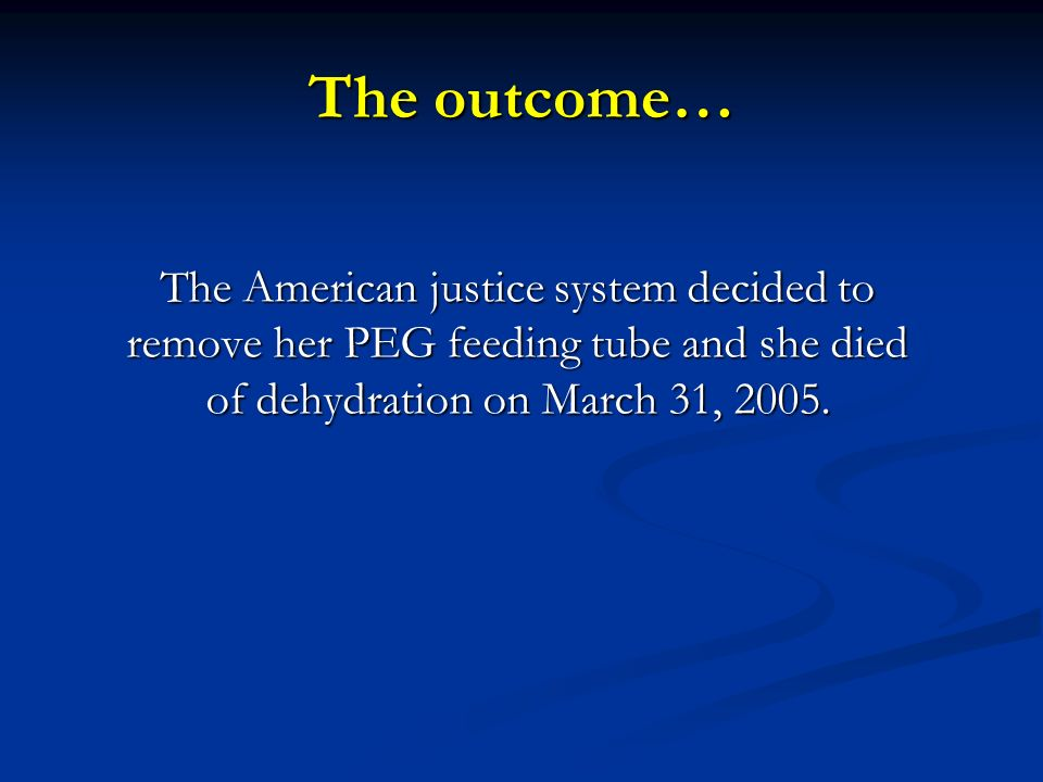 The outcome… The American justice system decided to remove her PEG feeding tube and she died of dehydration on March 31, 2005.