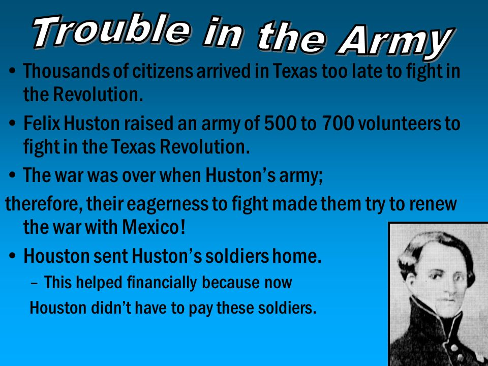 Trouble in the Army Thousands of citizens arrived in Texas too late to fight in the Revolution.