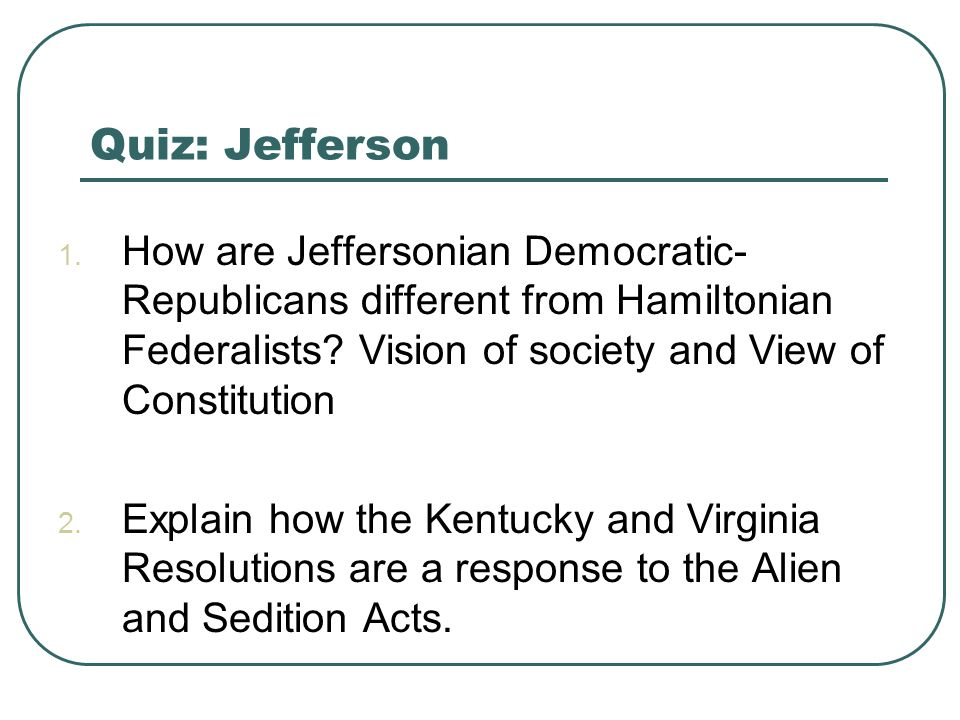 Quiz: Jefferson How are Jeffersonian Democratic-Republicans different from Hamiltonian Federalists Vision of society and View of Constitution.