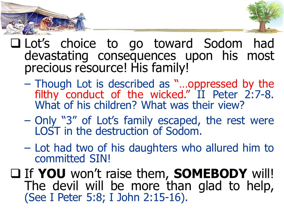 Lot's choice to go toward Sodom had devastating consequences upon his most precious resource! His family!