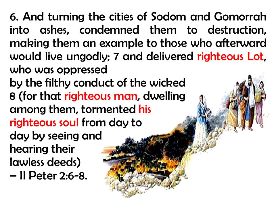6. And turning the cities of Sodom and Gomorrah into ashes, condemned them to destruction, making them an example to those who afterward would live ungodly; 7 and delivered righteous Lot, who was oppressed