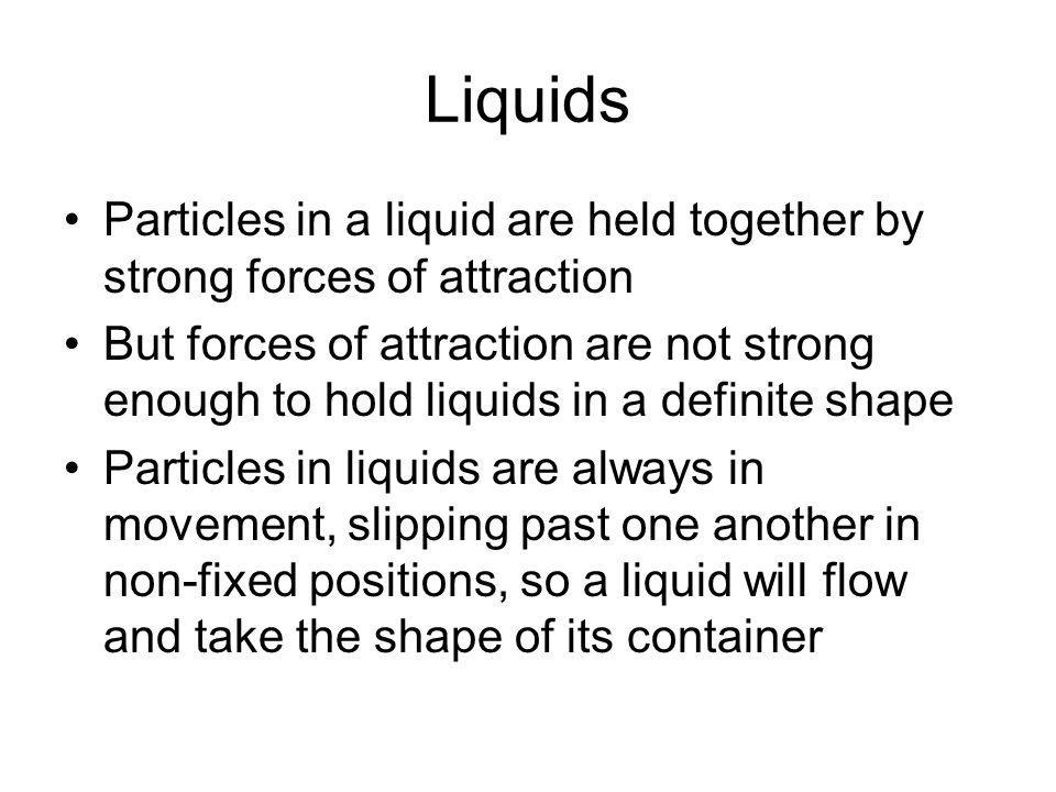 Liquids Particles in a liquid are held together by strong forces of attraction.