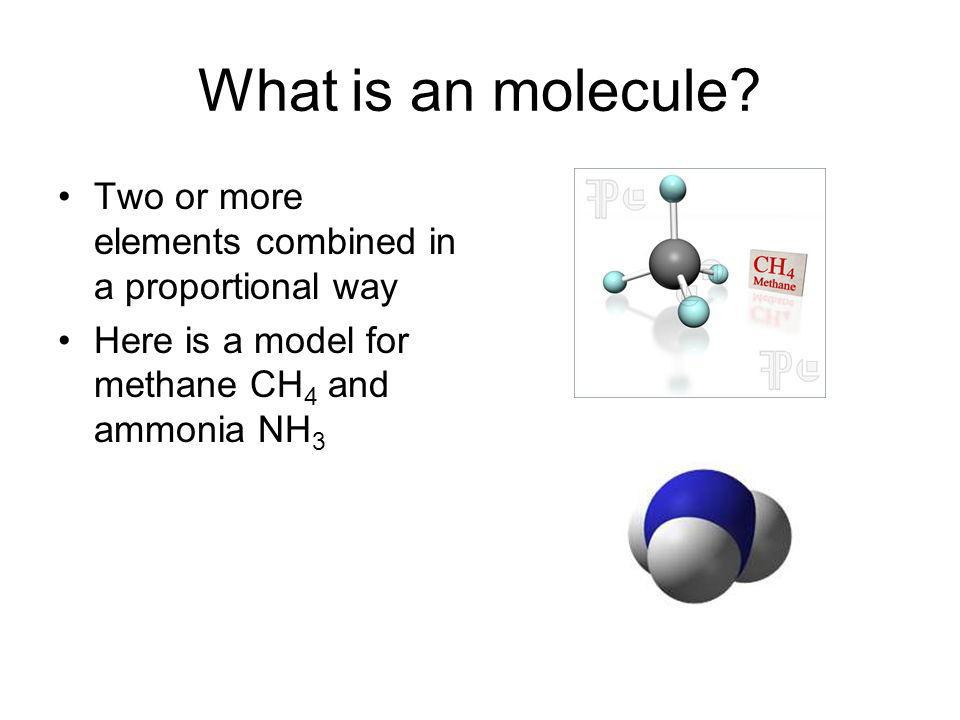 What is an molecule. Two or more elements combined in a proportional way.