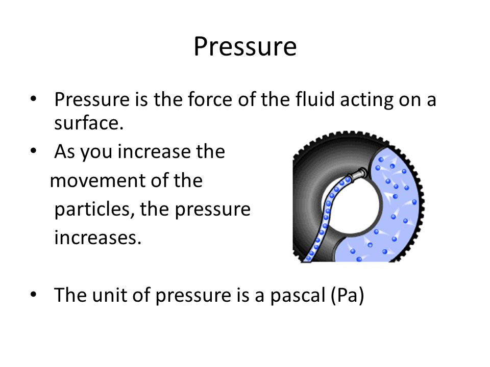 Pressure Pressure is the force of the fluid acting on a surface.