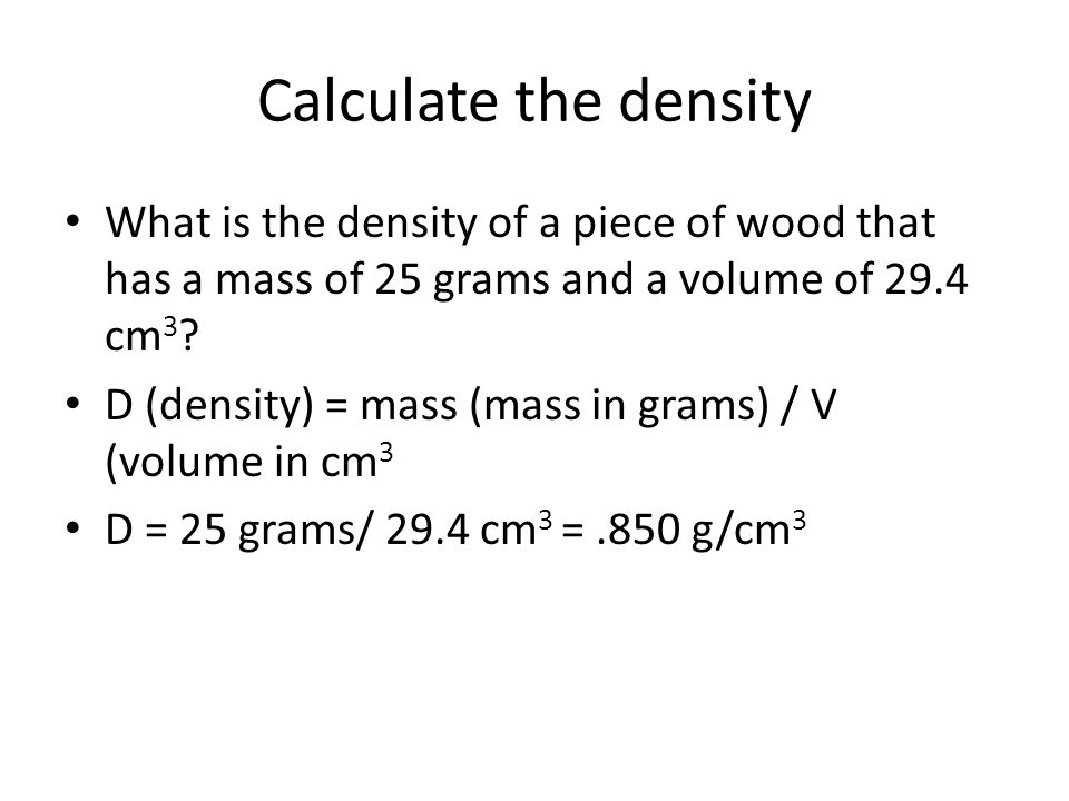 Calculate the density What is the density of a piece of wood that has a mass of 25 grams and a volume of 29.4 cm3