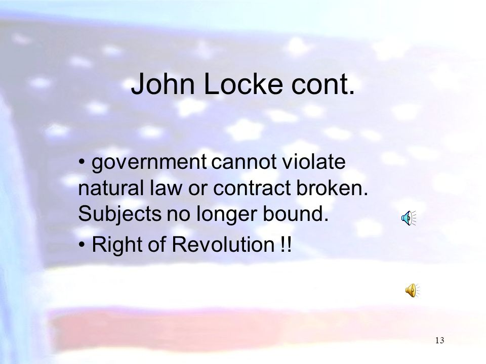 John Locke cont. government cannot violate natural law or contract broken. Subjects no longer bound.