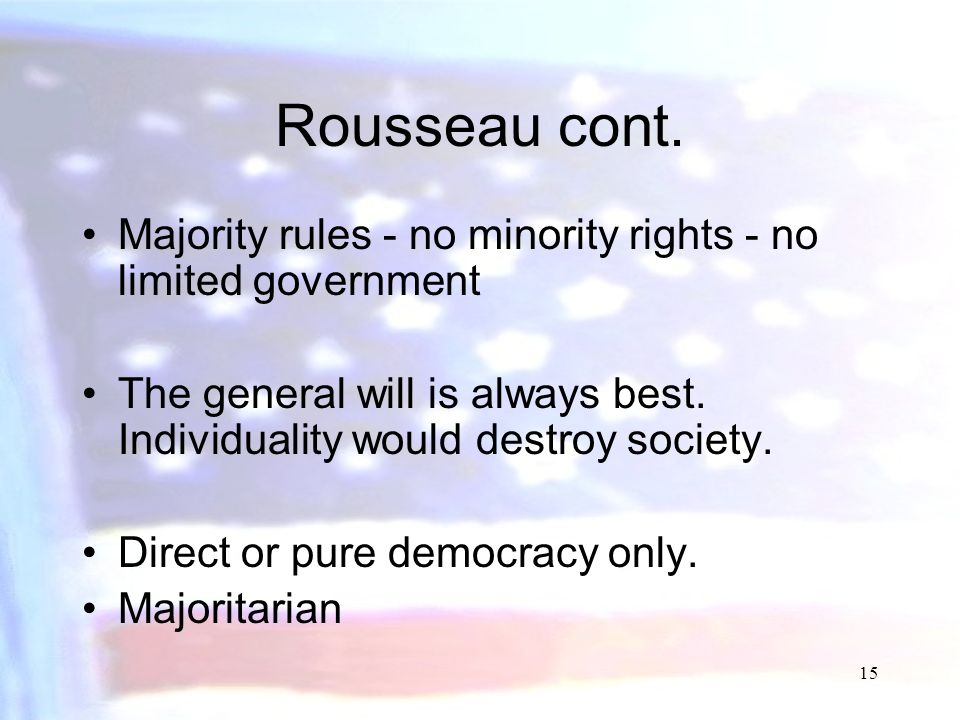 Rousseau cont. Majority rules - no minority rights - no limited government. The general will is always best. Individuality would destroy society.