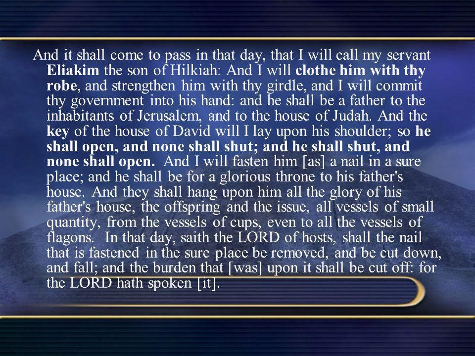 And it shall come to pass in that day, that I will call my servant Eliakim the son of Hilkiah: And I will clothe him with thy robe, and strengthen him with thy girdle, and I will commit thy government into his hand: and he shall be a father to the inhabitants of Jerusalem, and to the house of Judah.