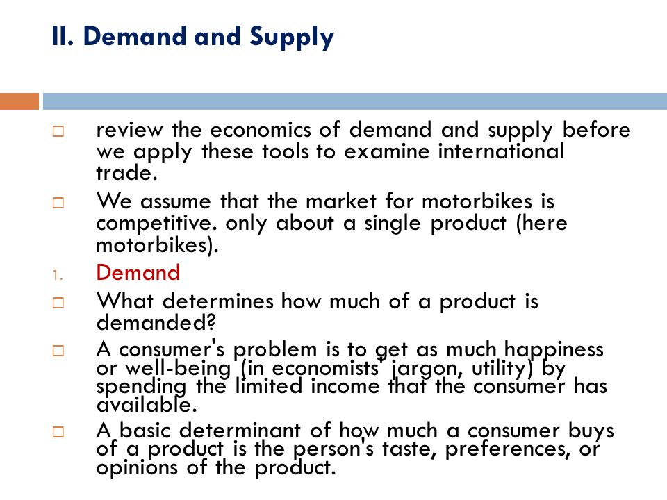 II. Demand and Supply review the economics of demand and supply before we apply these tools to examine international trade.