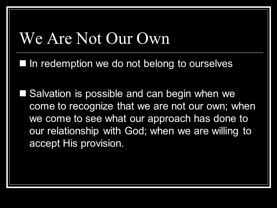 We Are Not Our Own In redemption we do not belong to ourselves