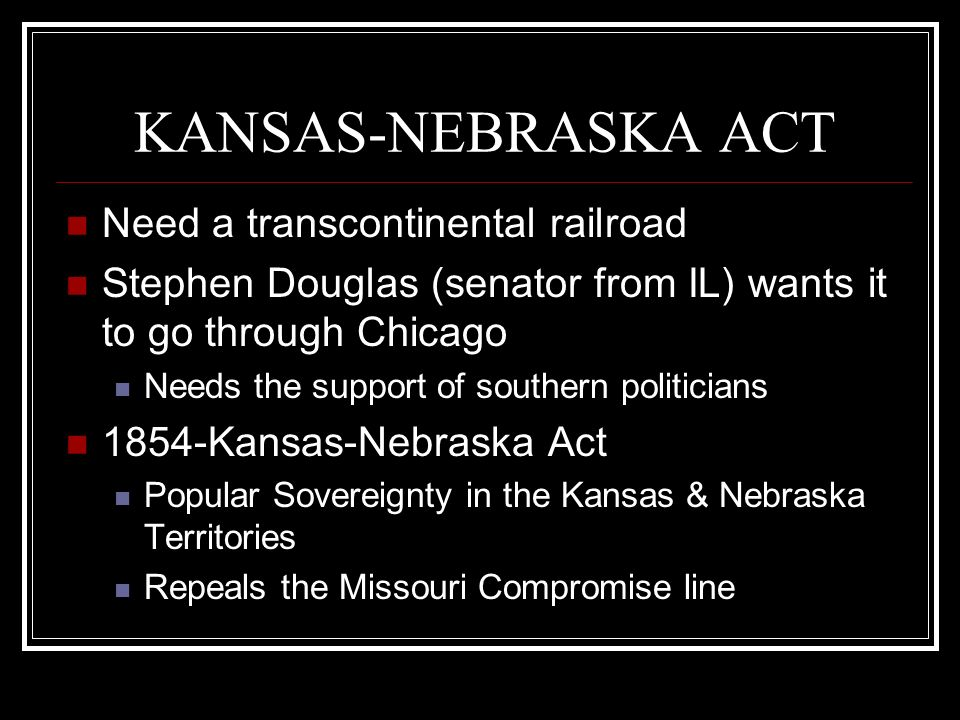 KANSAS-NEBRASKA ACT Need a transcontinental railroad
