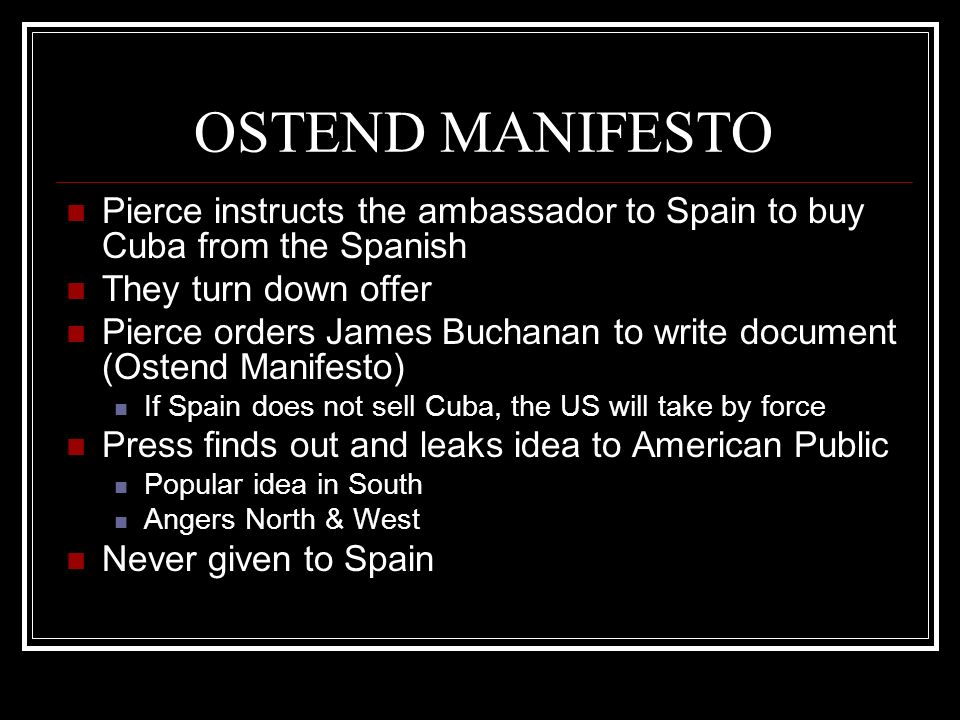 OSTEND MANIFESTO Pierce instructs the ambassador to Spain to buy Cuba from the Spanish. They turn down offer.