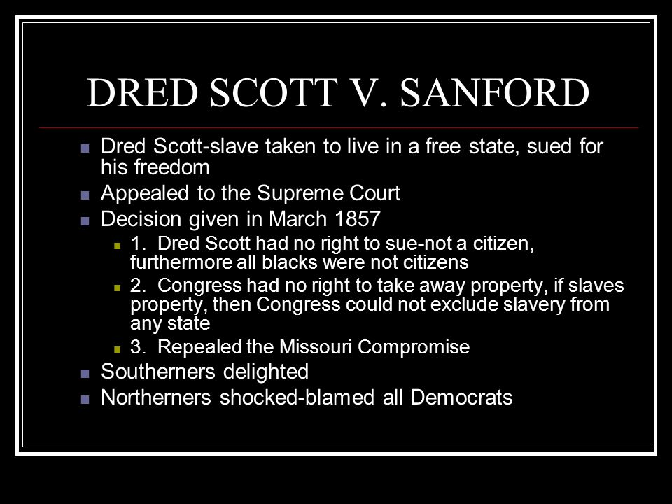 DRED SCOTT V. SANFORD Dred Scott-slave taken to live in a free state, sued for his freedom. Appealed to the Supreme Court.