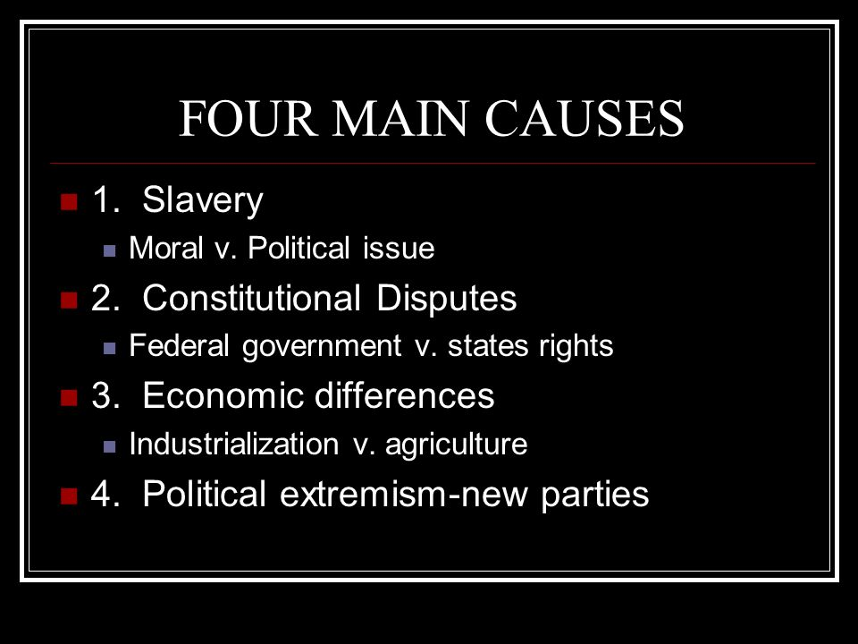 FOUR MAIN CAUSES 1. Slavery 2. Constitutional Disputes