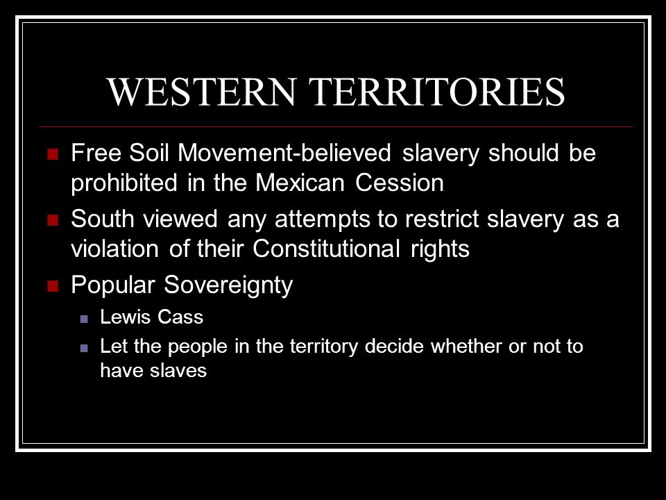 WESTERN TERRITORIES Free Soil Movement-believed slavery should be prohibited in the Mexican Cession.