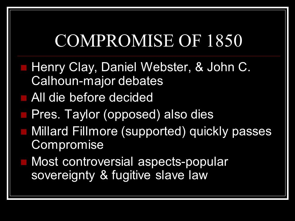 COMPROMISE OF 1850 Henry Clay, Daniel Webster, & John C. Calhoun-major debates. All die before decided.