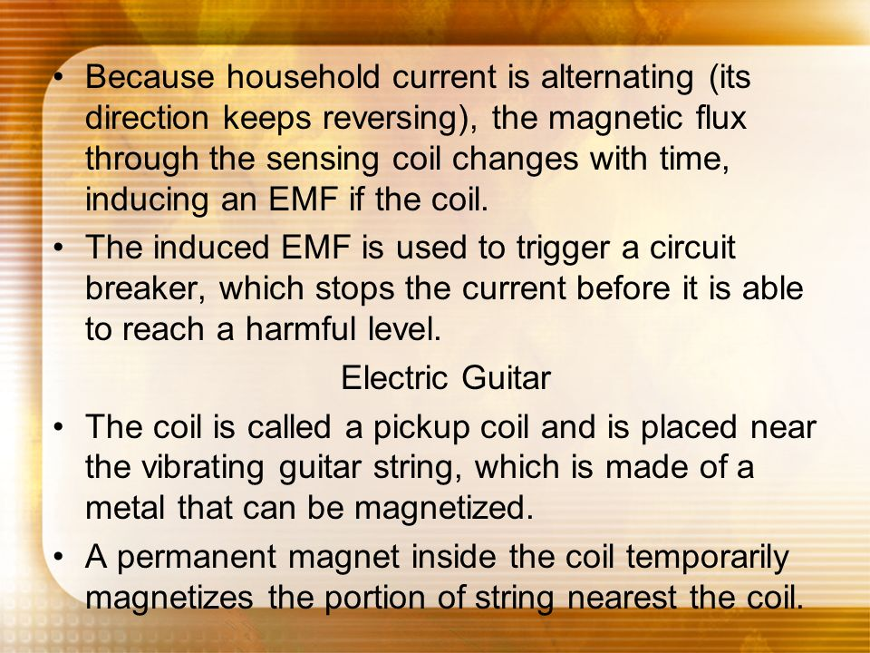 Because household current is alternating (its direction keeps reversing), the magnetic flux through the sensing coil changes with time, inducing an EMF if the coil.